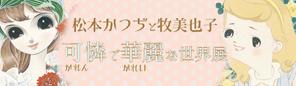 「原画'(ダッシュ)展示シリーズ 松本かつぢと牧美也子 可憐で華麗な世界」展