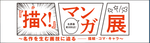 『描く!』マンガ展 ~ 名作を生む画技に迫るー描線・コマ・キャラ ~